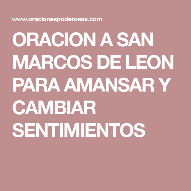 ORACION A SAN MARCOS DE LEON PARA AMANSAR Y CAMBIAR SENTIMIENTOS ...