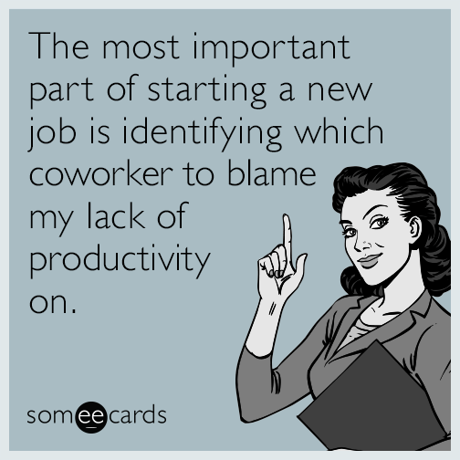 The Most Important Part Of Starting A New Job Is Identifying Which Coworker To Blame My Lack Of Productivity On Job Quotes Funny Job Humor New Job Quotes