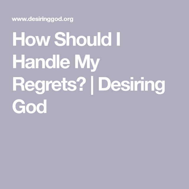 How Should I Handle My Regrets Desiring God The Heart Is Deceitful Regrets Done With Life