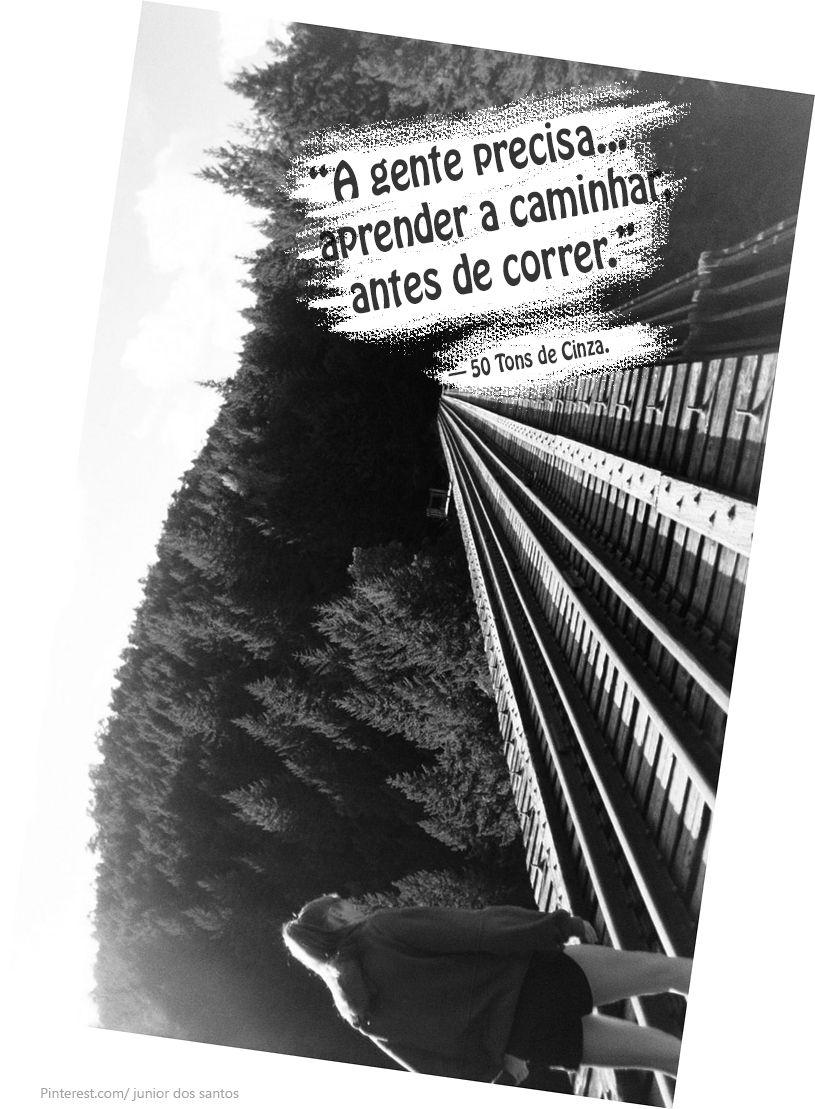 """""""A gente precisa aprender a caminhar, antes de correr."""" — 50 Tons de Cinza. http://www.pinterest.com/dossantos0445/al%C3%A9m-de-voc%C3%AA/"""