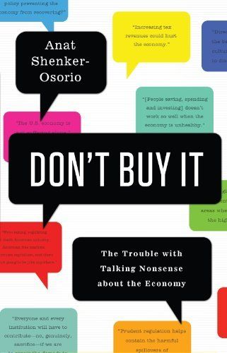 Don't Buy It: The Trouble with Talking Nonsense about the Economy by Anat Shenker-Osorio. $23.02. Publisher: PublicAffairs; 1 edition (September 25, 2012). 256 pages