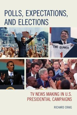 Polls, expectations, and elections : TV news making in U.S. presidential campaigns / Richard Craig.