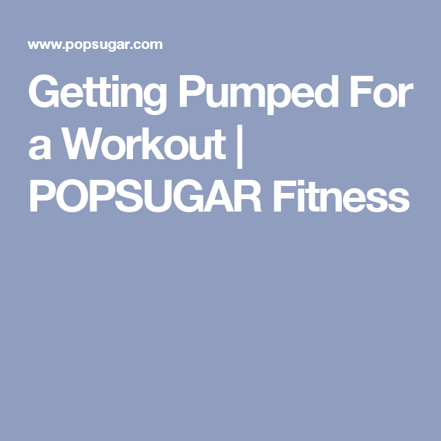 Getting Pumped For a Workout   POPSUGAR Fitness