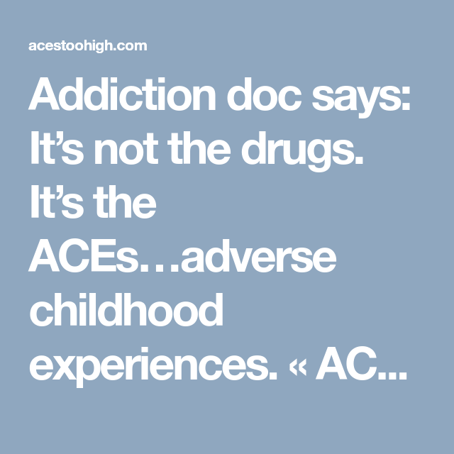 Addiction Doc Says Its Not Drugs Its >> Addiction Doc Says It S Not The Drugs It S The Aces Adverse