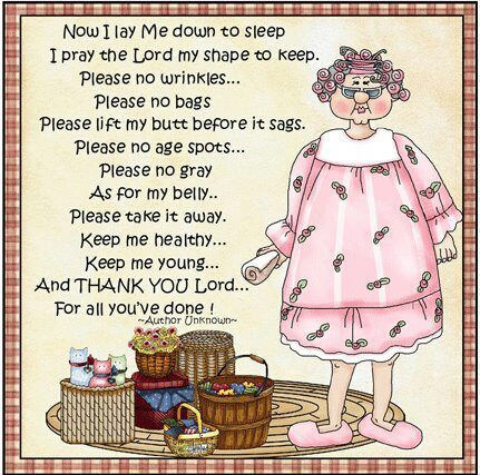 Now I lay Me down to sleep, I pray the Lord my shape to keep. Please no wrinkles...Please no bags, Please lift my butt before it sags. Please no age spots...Please no gray, As for my belly...Please take it away. Keep me healthy...Keep me young...and THANK YOU Lord...For all you've done!
