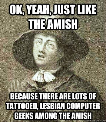 Ok Yeah Just Like The Amish Because There Are Lots Of Tattooed