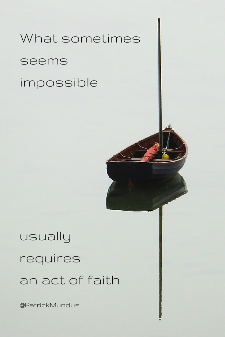 What sometimes seems impossible, usually requires an act of faith...