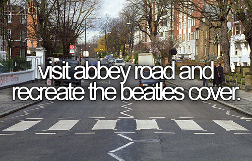 visit abbey road and recreate the beatles cover - BUCKET LIST - i would love to do this ;)
