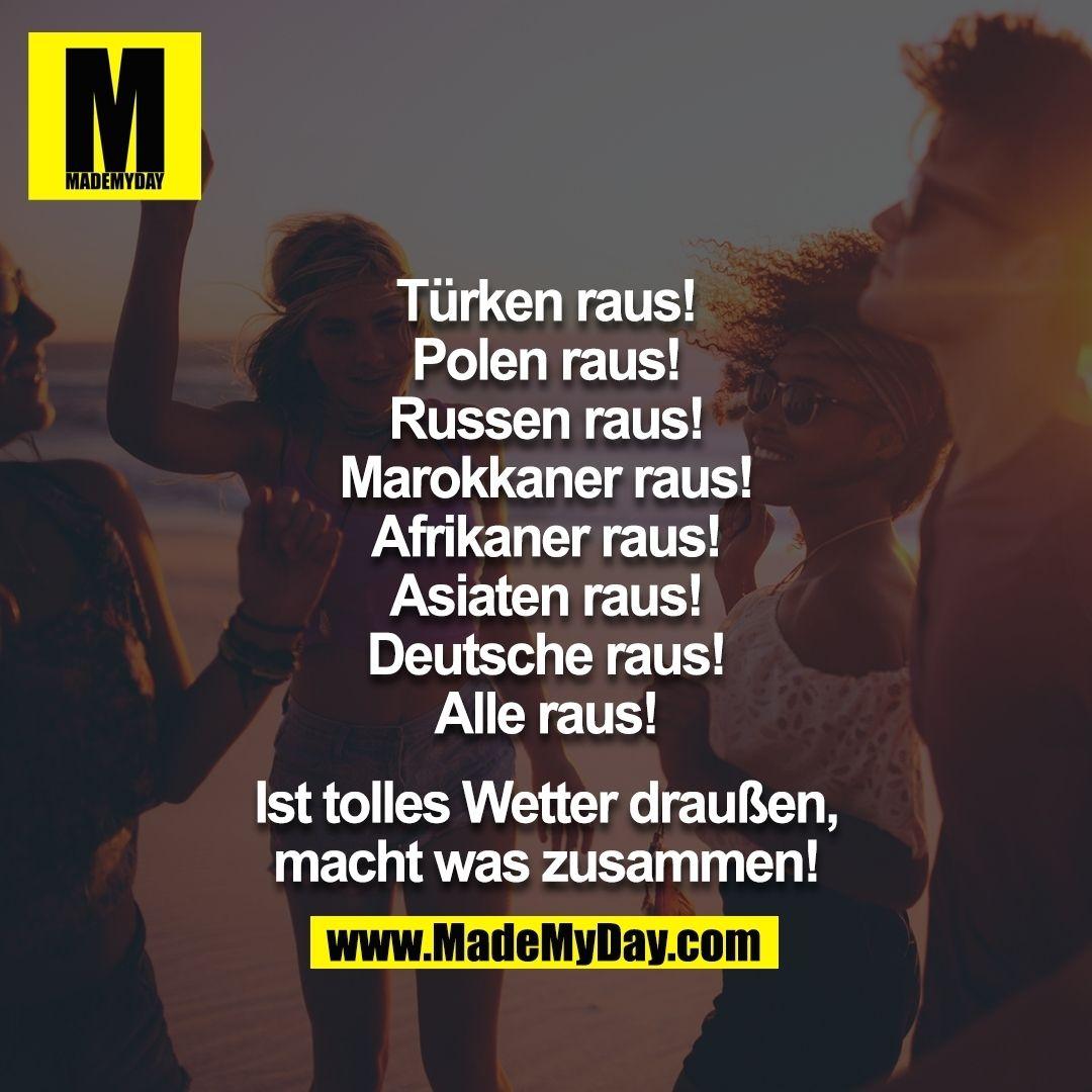Russen Raus! Marokkaner Raus! Afrikaner Raus! Asiaten Raus! Deutsche Raus!  Alle Raus! Ist Tolles Wetter Draußen, Macht Was Zusammen!