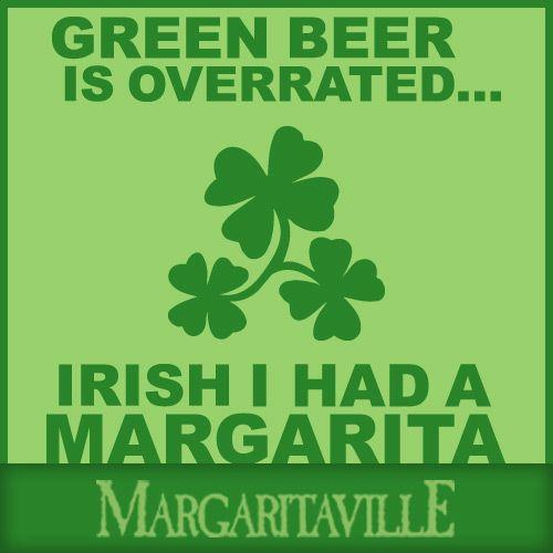Green beer is overrated....IRISH I had a Margarita