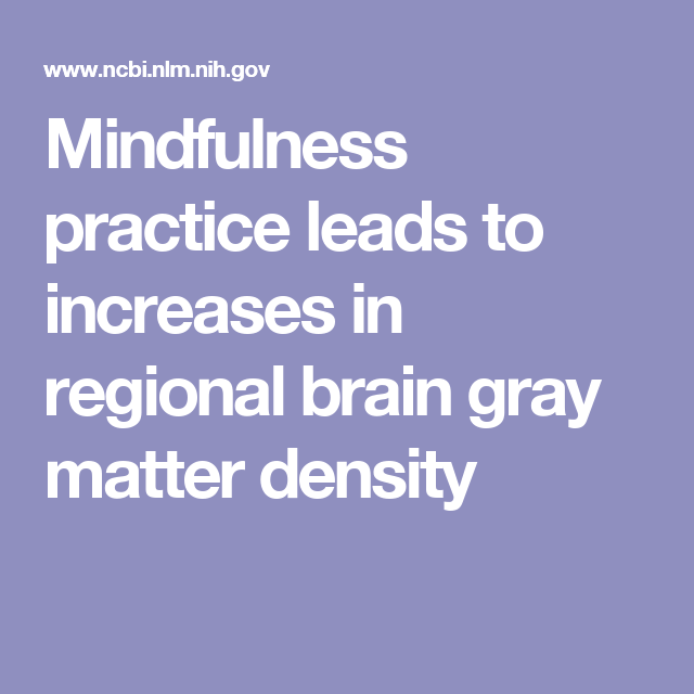 Gray Matter Density Increases During >> Mindfulness Practice Leads To Increases In Regional Brain