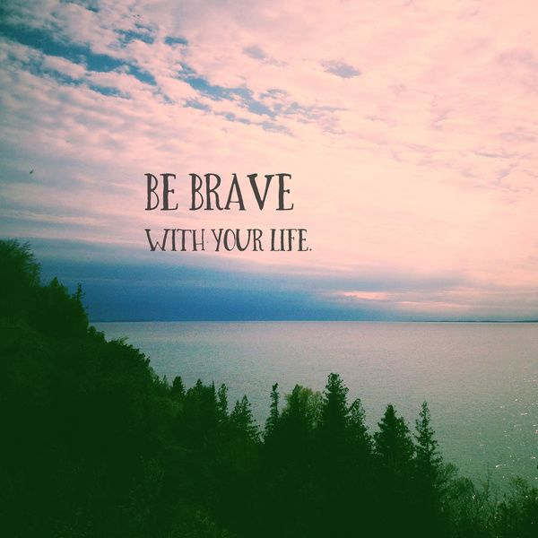 Life And Nature Quotes: Be Brave With Your Life, Nature, Sky, Water, Wild