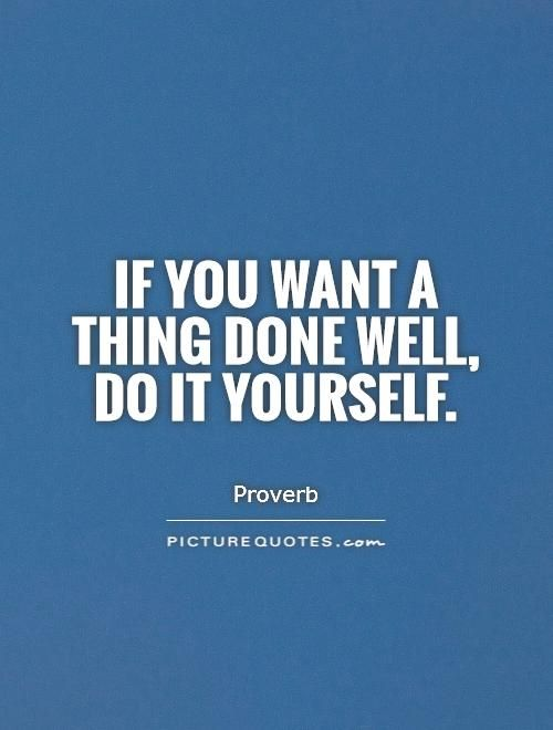 If you want a thing done well, do it yourself. Picture Quotes