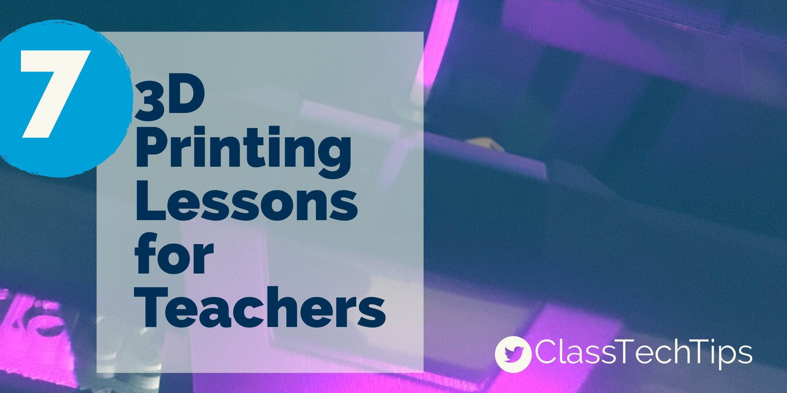 7 3D Printing Lessons for Teachers | Educational Technology