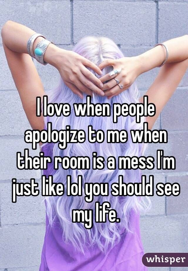 I Love When People Apologize To Me When Their Room Is A Mess I M Just Like Lol You Should See My Life Funny Quotes Relatable Teenager Posts Relatable Quotes