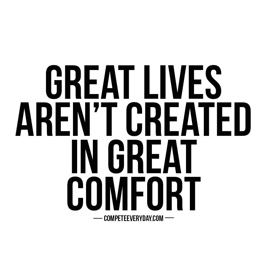 Jon Acuff said it best - great lives aren't created in great comfort.