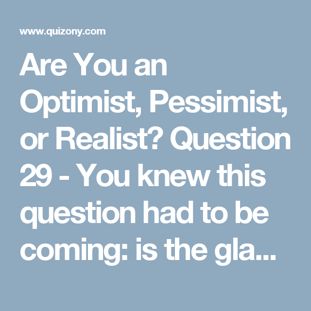 Are You an Optimist, Pessimist, or Realist? Question 29 -  You knew this question had to be coming: is the glass half full or half empty?