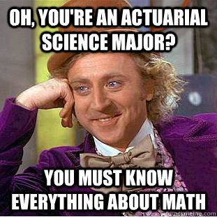 I am going to school to be an actuary, majoring in math, but am....?