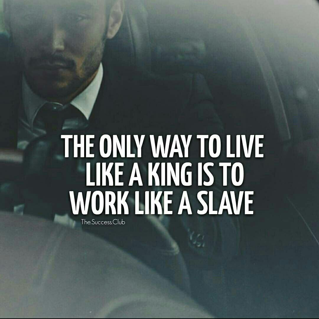 The Only Way To Live Like A King Is To Work Like A Slave Quotes