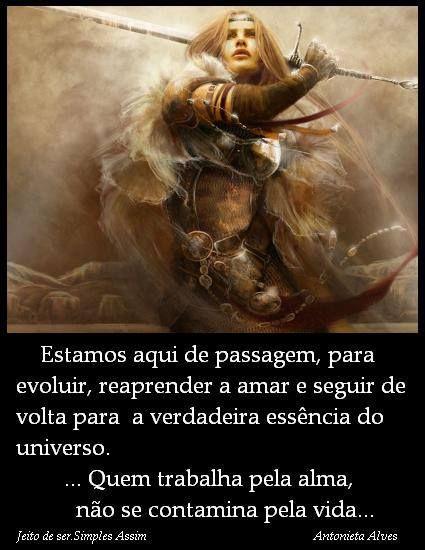 Estamos aqui de passagem, para evoluir, reaprender a amar e seguir de volta para a verdadeira essência do universo ... quem trabalha pela alma, não se contamina pela vida... Antonieta Alves