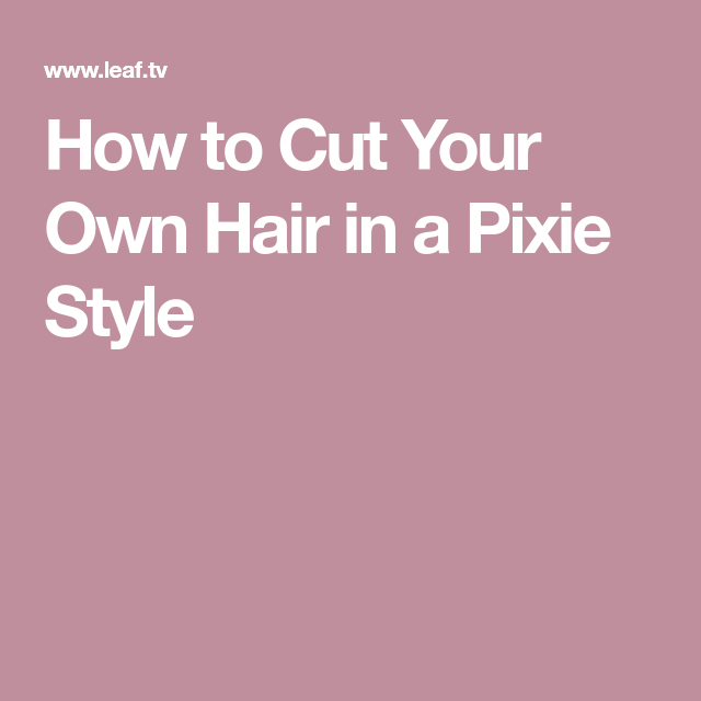 How To Cut Your Own Hair In A Pixie Style Pixie Haircuts