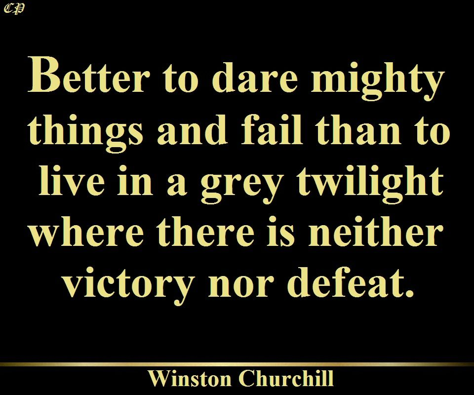 """Better to dare mighty things and fail than to live in a grey twilight where there is neither victory nor defeat."" – Winston Churchill"