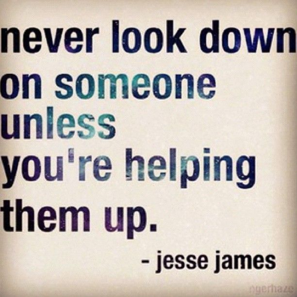 Never Look Down On Someone Unless You Re Helping Them Up Jesse James Goedemorgen Quote Words Quotes Words Quotable Quotes