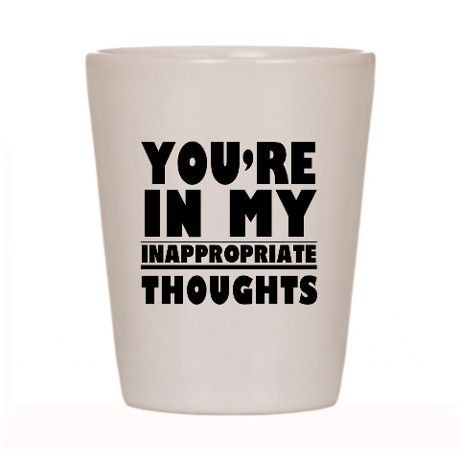 313f1ae2866 INAPPROPRIATE THOUGHT FUNNY ADULT Shot Glass on CafePress.com ...