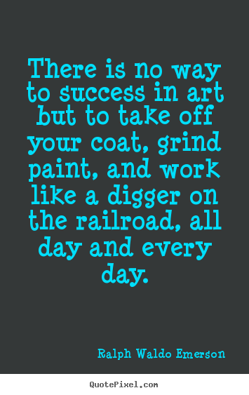 Quote about success - There is no way to success in art but to take off your coat,..