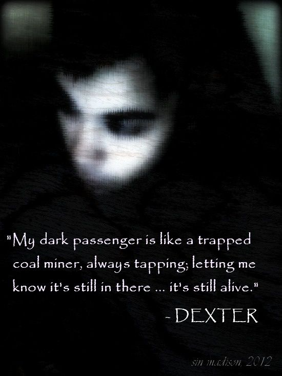 I Added The Quote My Dark Passenger Is Like A Trapped Coal Miner Always Tapping Always Letting Me Know It S Still In The Dark Thoughts Dexter Passenger