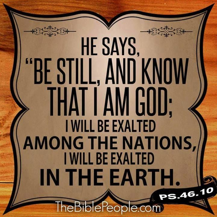 Be still, and know that I am God. I will be exalted among the nations, I will be exalted in the earth! Psalms 46:10