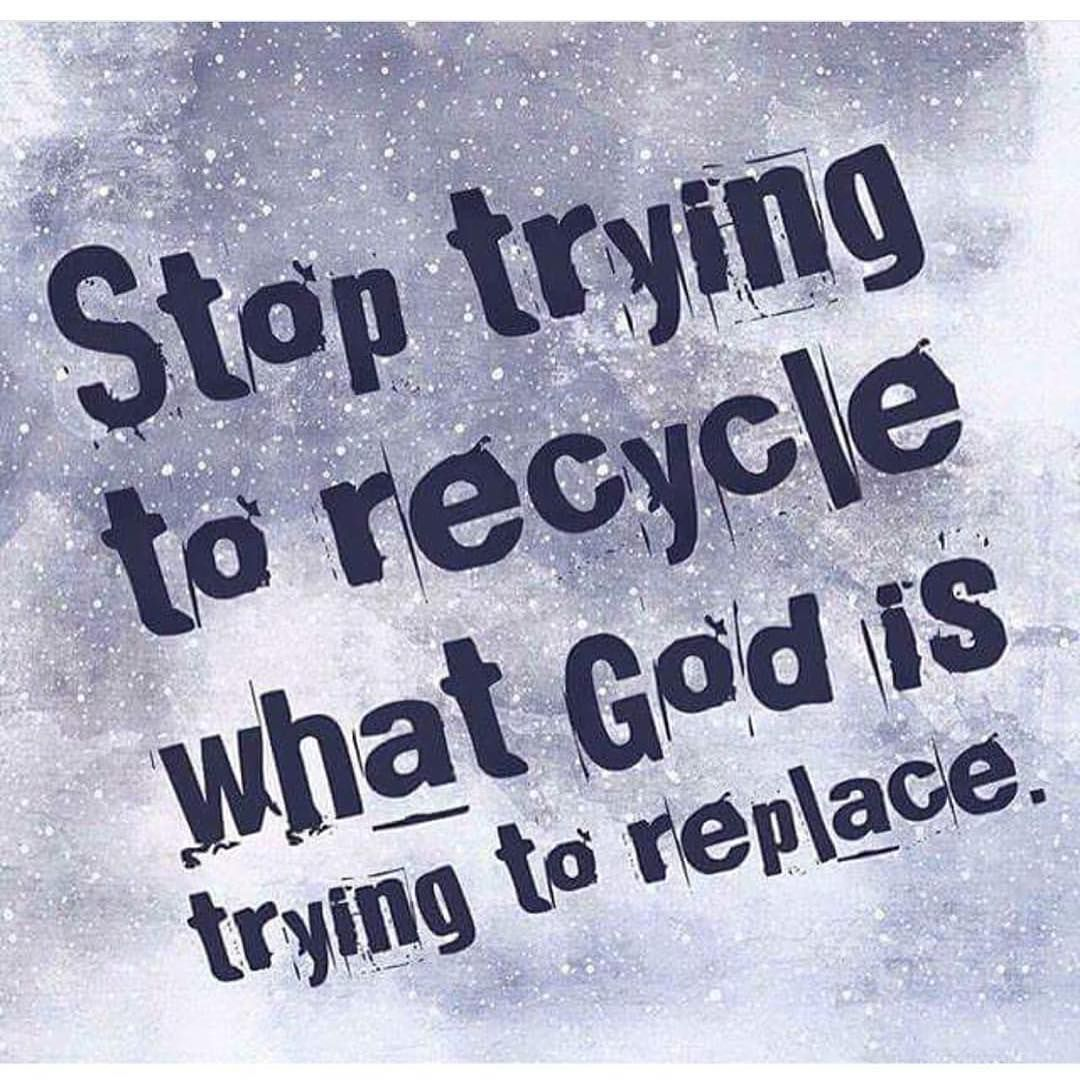 Trying Quotes: Stop Trying To Recycle What God Is Trying To Replace