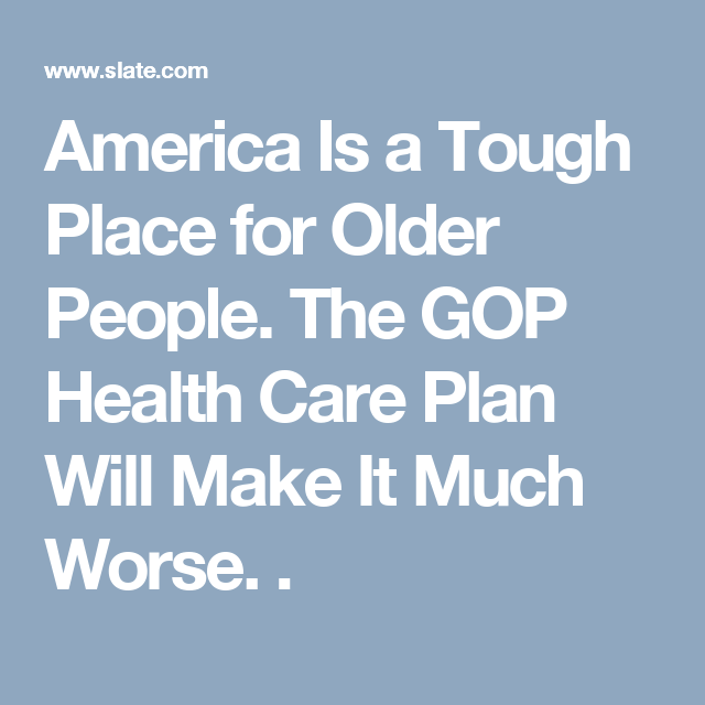 America Is A Tough Place For Older People The Gop Health Care