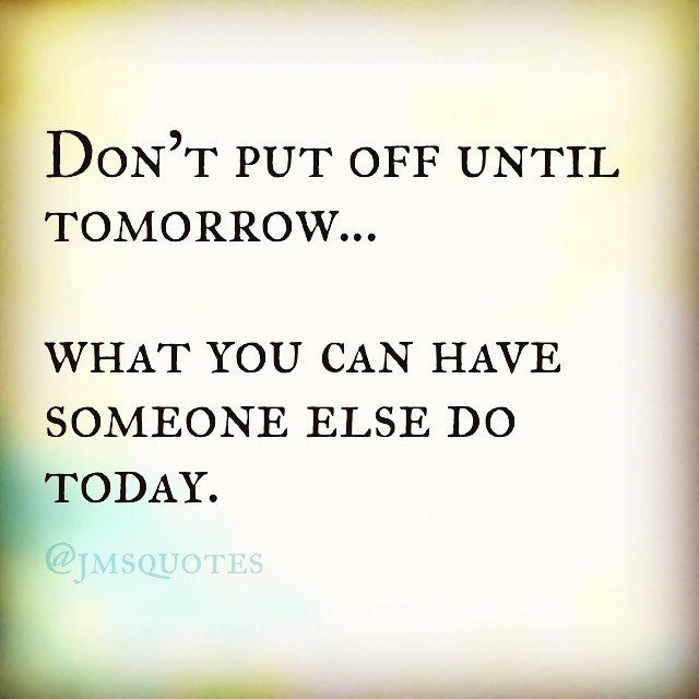 Don T Put Off Until Tomorrow What You Can Have Someone Else Do