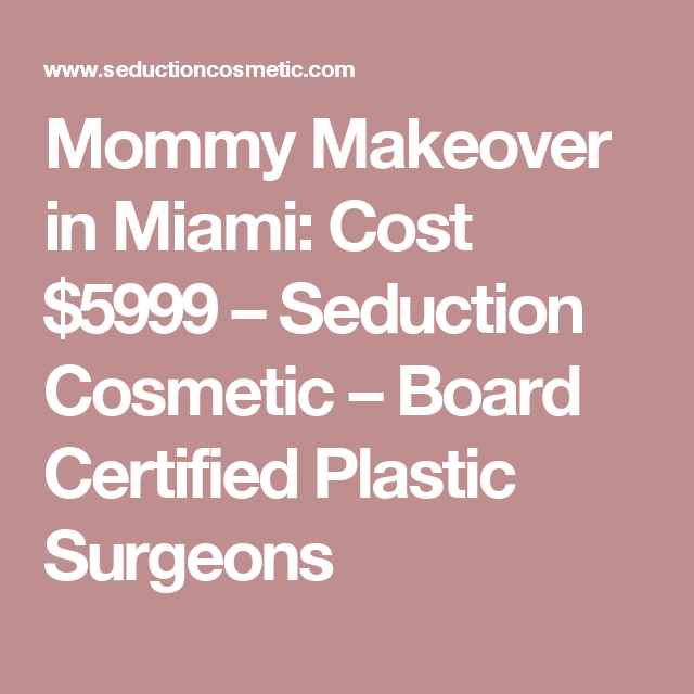 Mommy Makeover in Miami: Cost $5999 – Seduction Cosmetic – Board