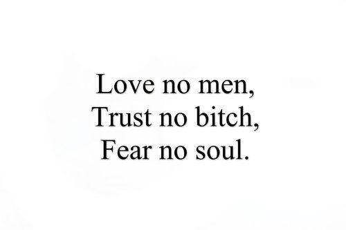 Love no men, Trust no bitch, Fear no soul. ♡ | quote's | Quotes