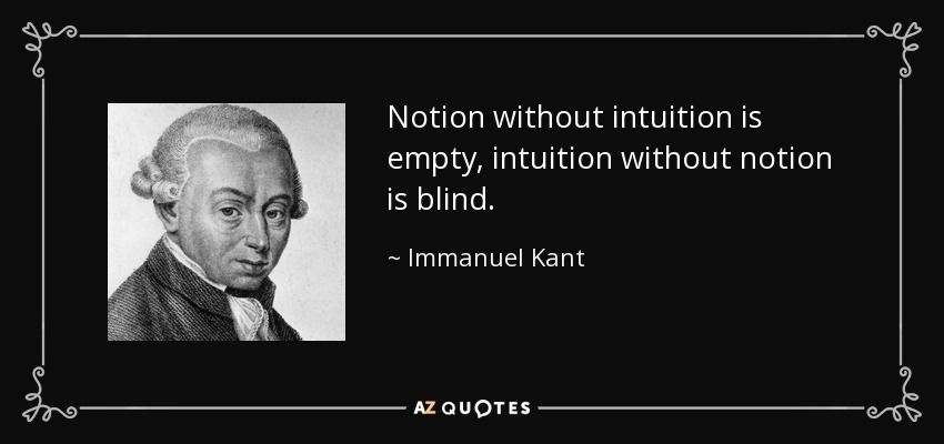 notion out intuition is empty intuition out notion is  notion out intuition is empty intuition out notion is blind immanuel kant