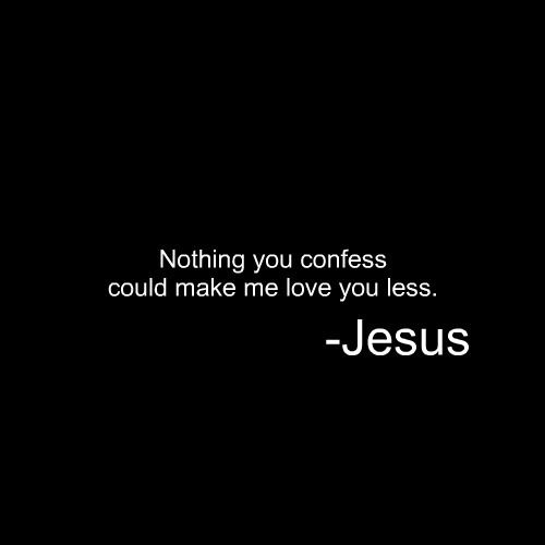 Nothing You Confess Could Make Me Love You Less Jesus With