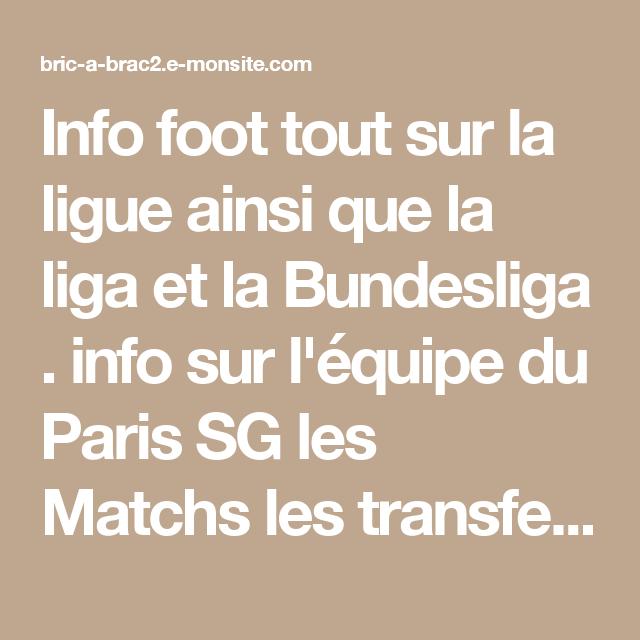 Info foot tout sur la ligue ainsi que la liga et la Bundesliga . info sur l'équipe du Paris SG les Matchs les transferts les compos et bien d'autre info. info sur l'équipe de France.  vous pouvez commenter les match les joueur ou donner votre avis sur les transfert via le module commentaire en bas de page    En savoir plus sur http://bric-a-brac2.e-monsite.com/pages/foot-ligue-1.html#OwPbtSeSzXuPzlDf.99