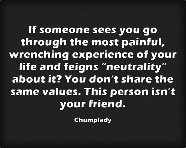"""If someone sees you go through the most painful, wrenching experience of your life and feigns """"neutrality"""" about it? You don't share the same values. This person isn't your friend."""