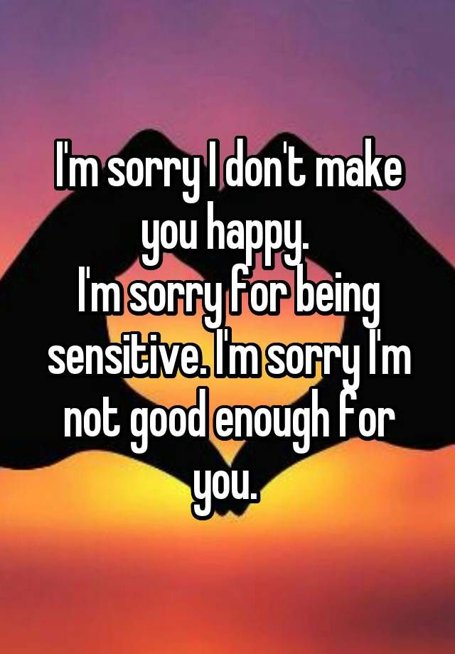 """I'm Sorry I Don't Make You Happy. I'm Sorry For Being"