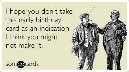 I Hope You Don T Take This Early Birthday Card As An Indication I Think You Might Not Make It Birthday Wishes Funny Birthday Cards Birthday Ecards Funny