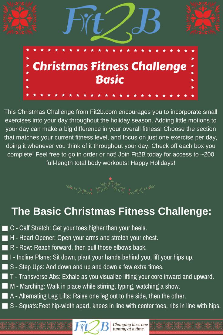 This Simple Christmas Fitness Challenge – Straight from Fit2B.com to you, this printable challenge gives you one move from the letters C-H-R-I-S-T-M-A-S which you can use to incorporate more motion into each day. It offers 2 levels of difficulty from basic to moderate AND there are check-boxes to give you that satisfying feeling of accomplishment.