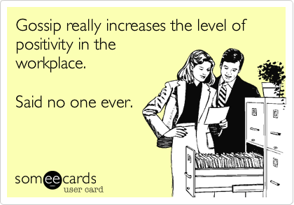 Gossip Really Increases The Level Of Positivity In The Workplace Said No One Ever Workplace Quotes Gossip Quotes Workplace Humor
