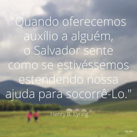 """""""Quando oferecemos auxílio a alguém, o Salvador sente como se estivéssemos estendendo nossa ajuda para socorrê-Lo."""" —Presidente Henry B. Eyring"""