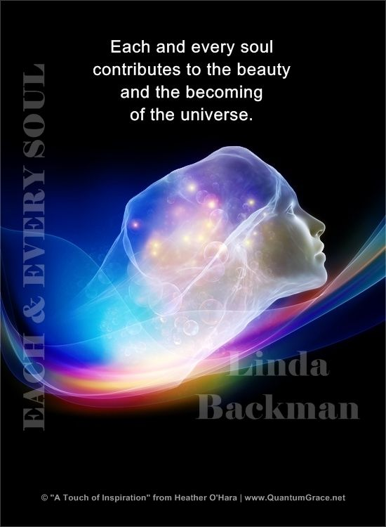"""Each and every soul contributes to the beauty and the becoming of the universe."" —Dr. Linda Backman from, Bringing Your Soul to Light www.QuantumGrace.net/QUOTE_GALLERY.html ..*"