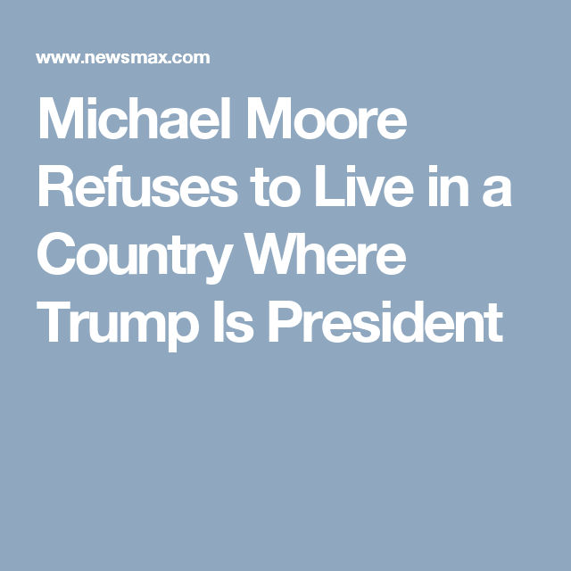 Michael Moore Refuses to Live in a Country Where Trump Is President