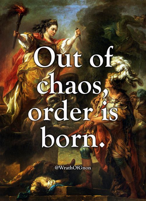 Out of chaos, order is born.