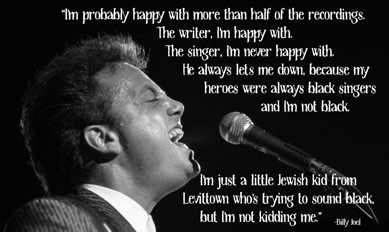 """Billy Joel turned 63 on May 9th.   """"I'm probably happy with more than half of the recordings.  The writer, I'm happy with.  The singer, I'm never happy with.  He always lets me down, because my heroes were always black singers and I'm not black.  I'm just a little Jewish kid from Levittown who's trying to sound black, but I'm not kidding me."""""""