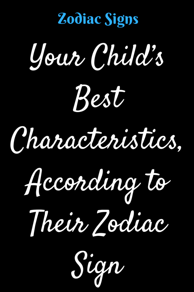 Your Child S Best Characteristics According To Their Zodiac Sign